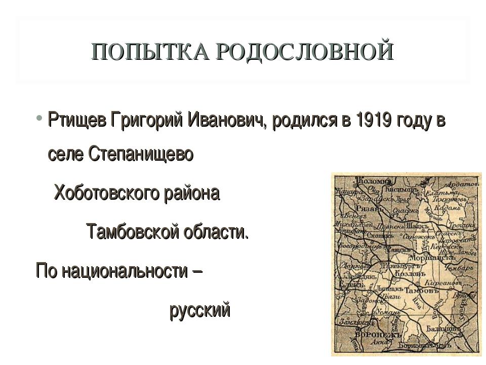 ПОПЫТКА РОДОСЛОВНОЙ Ртищев Григорий Иванович, родился в 1919 году в селе Степ...