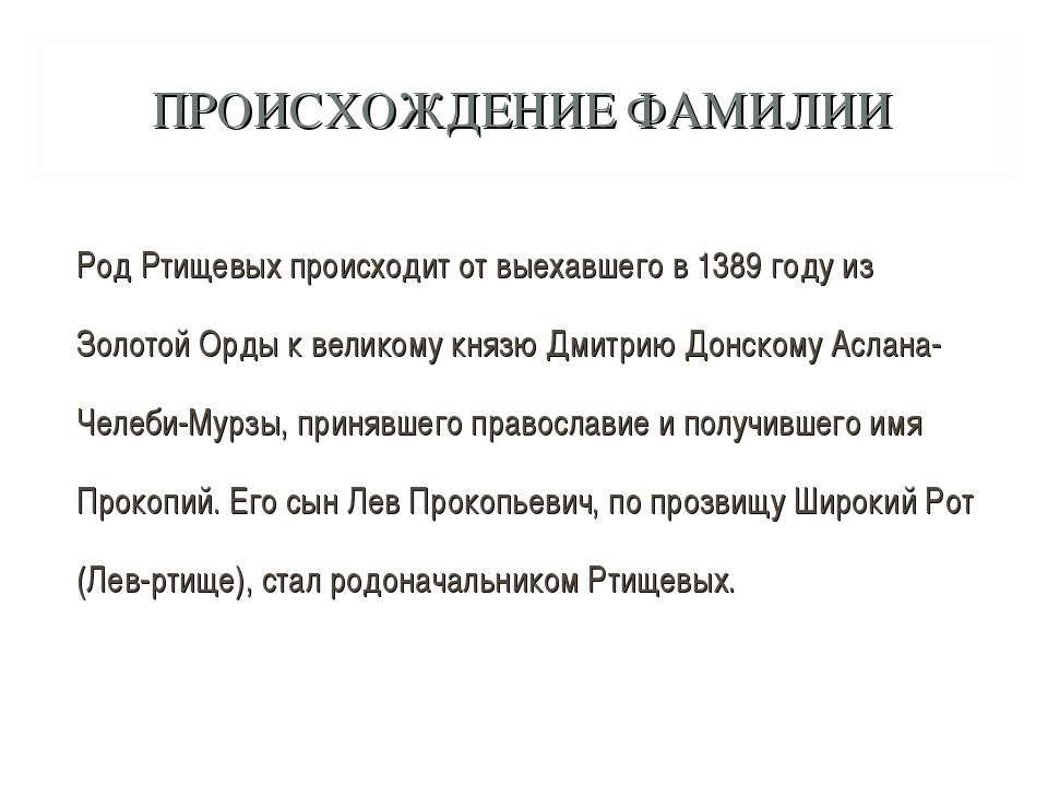 ПРОИСХОЖДЕНИЕ ФАМИЛИИ Род Ртищевых происходит от выехавшего в 1389 году из Зо...