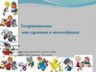 Толерантность- это гармония в многообразии Подготовила Кочиева Б.И. ,учитель