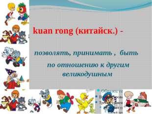 kuan rong (китайск.) - позволять, принимать , быть по отношению к другим вели
