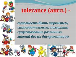 tolerance (англ.) - готовность быть терпимым, снисходительным; позволять сущ