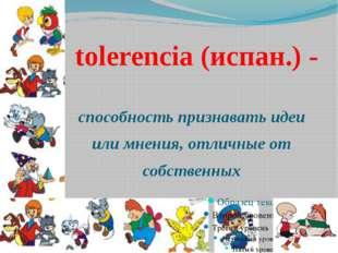 tolerencia (испан.) - способность признавать идеи или мнения, отличные от со