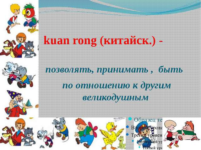kuan rong (китайск.) - позволять, принимать , быть по отношению к другим вели...