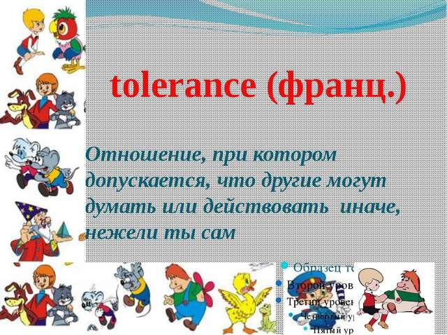 tolerance (франц.) Отношение, при котором допускается, что другие могут дума...