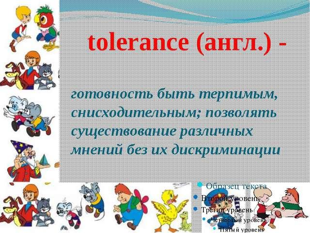 tolerance (англ.) - готовность быть терпимым, снисходительным; позволять сущ...
