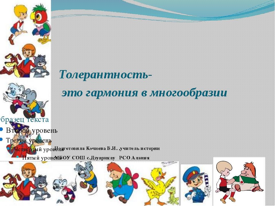 Толерантность- это гармония в многообразии Подготовила Кочиева Б.И. ,учитель...