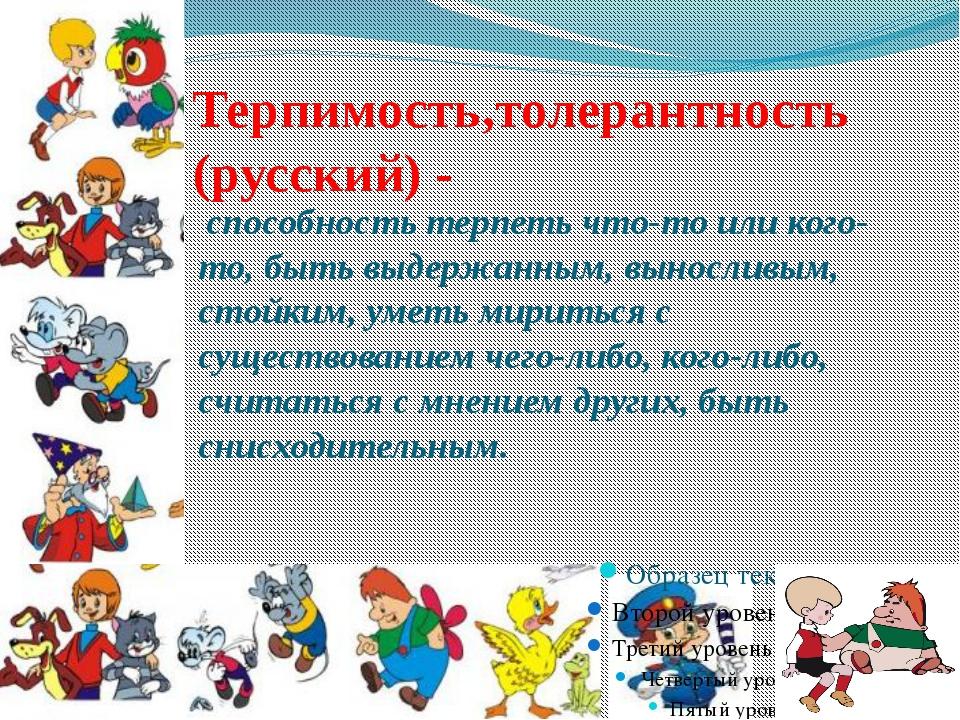 Терпимость,толерантность (русский) - способность терпеть что-то или кого-то,...