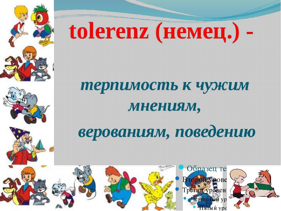 tolerenz (немец.) - терпимость к чужим мнениям, верованиям, поведению