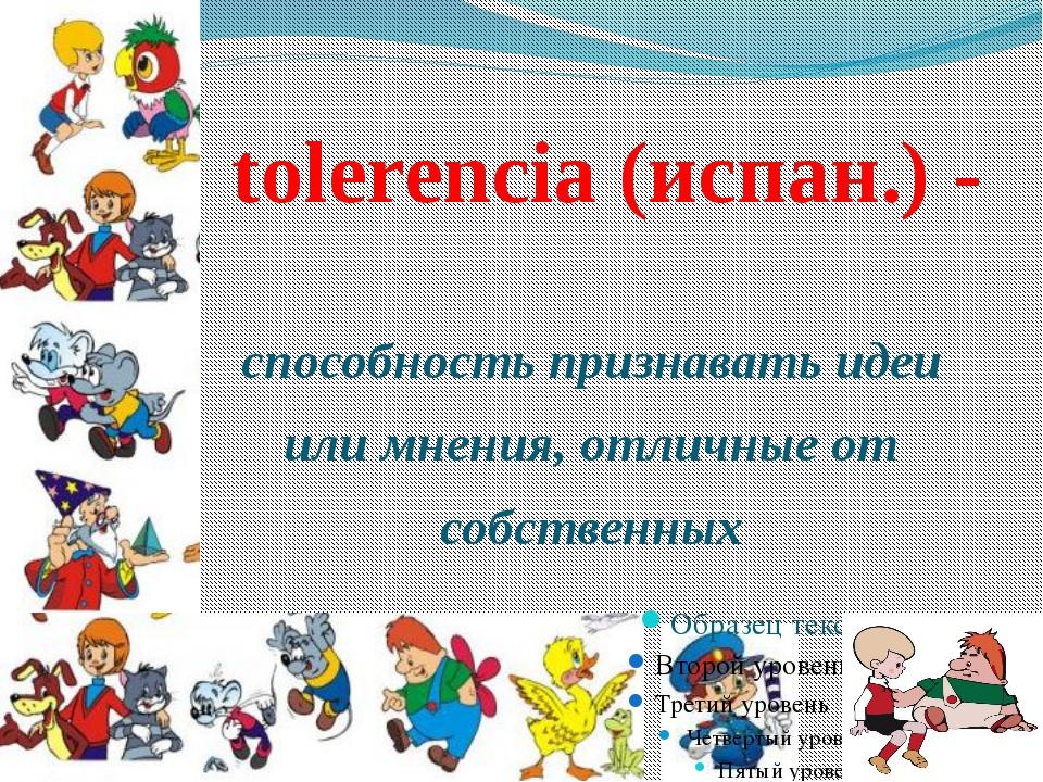 tolerencia (испан.) - способность признавать идеи или мнения, отличные от со...