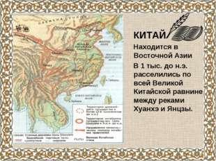 КИТАЙ Находится в Восточной Азии В 1 тыс. до н.э. расселились по всей Велико