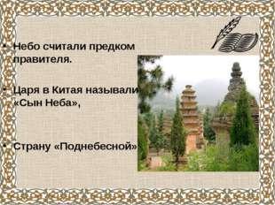 Небо считали предком правителя. Царя в Китая называли «Сын Неба», Страну «Под
