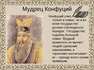 Мудрец Конфуций Конфуций учил, что не только в семье, но и во всем государств