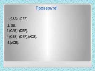 Проверьте! 1.(CSB), (DEF). 2. SB. 3.(CAB), (DEF). 4.(CSB), (DEF),(ACS). 5.(AC