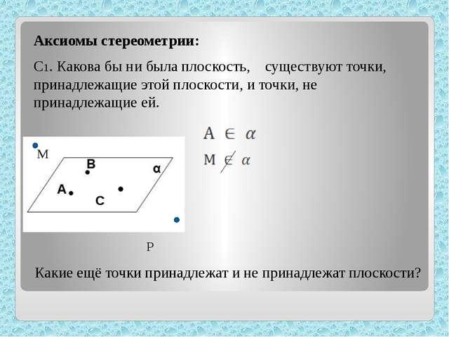 Аксиомы стереометрии: С1. Какова бы ни была плоскость, существуют точки, при...