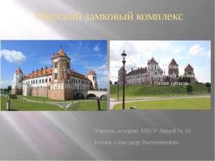 Мирский замковый комплекс Учитель истории МБОУ Лицей № 10 Балаев Александр Ва