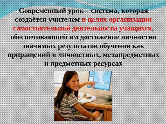 Современный урок – система, которая создаётся учителем в целях организации са...
