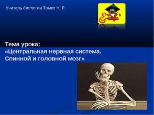 Учитель биологии Томко Н. Р. Тема урока: «Центральная нервная система. Спинно