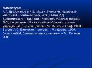 Литература: А.Г. Драгомилов и Р.Д. Маш « Биология. Человек.8-класс» (М.: Вент