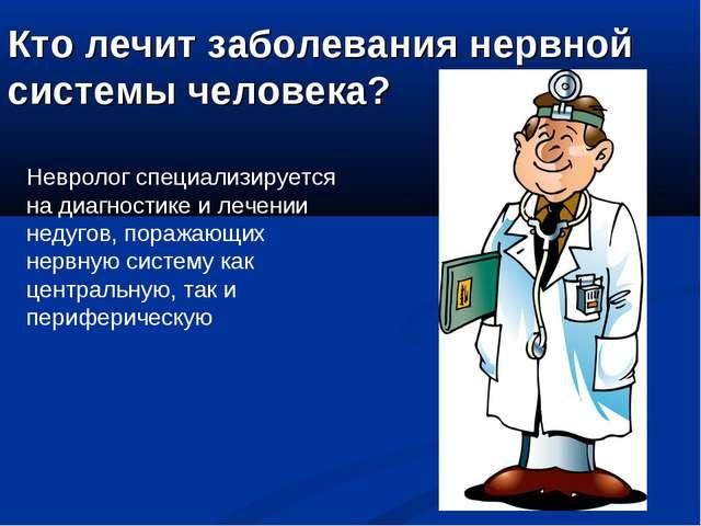 Кто лечит заболевания нервной системы человека? Невролог специализируется на...