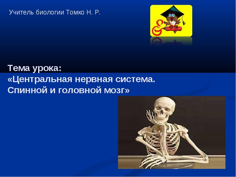 Учитель биологии Томко Н. Р. Тема урока: «Центральная нервная система. Спинно...