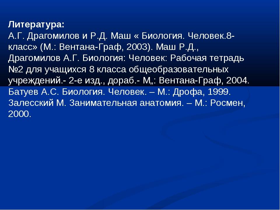 Литература: А.Г. Драгомилов и Р.Д. Маш « Биология. Человек.8-класс» (М.: Вент...
