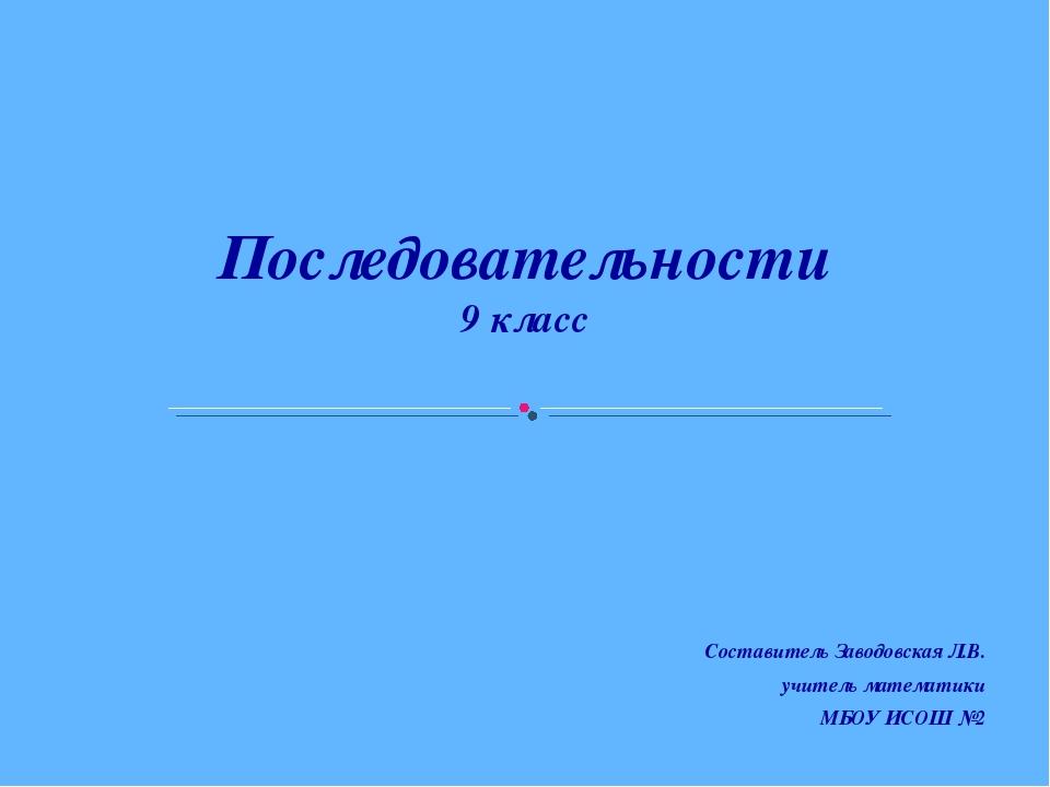 Последовательности 9 класс Составитель Заводовская Л.В. учитель математики М...