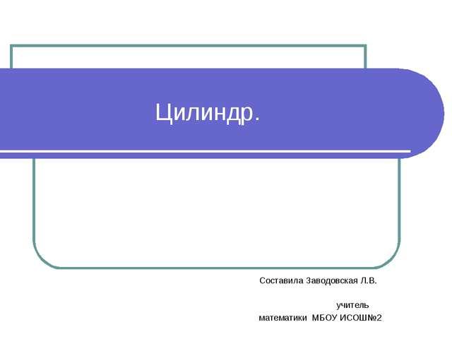 Цилиндр. Составила Заводовская Л.В. учитель математики МБОУ ИСОШ№2