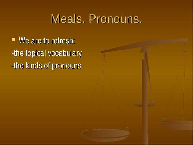 Meals. Pronouns. We are to refresh: -the topical vocabulary -the kinds of pro...