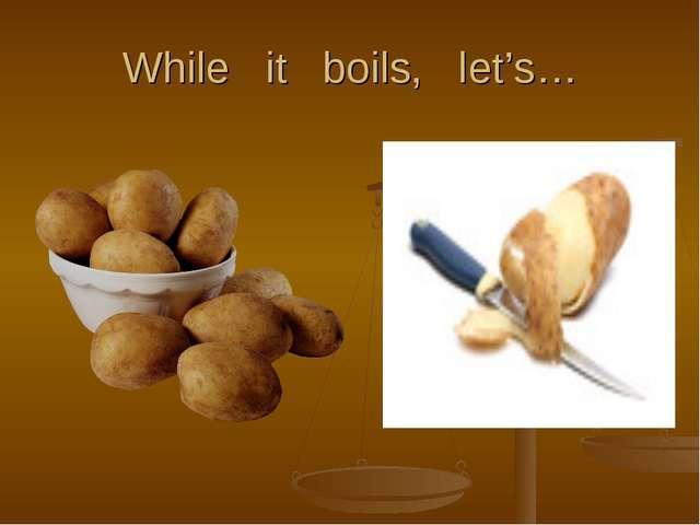 While it boils, let's…