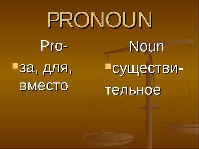 PRONOUN Pro- за, для, вместо Noun существи- тельное