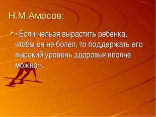 Н.М.Амосов: «Если нельзя вырастить ребенка, чтобы он не болел, то поддержать