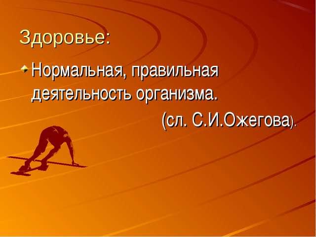 Здоровье: Нормальная, правильная деятельность организма. (сл. С.И.Ожегова).