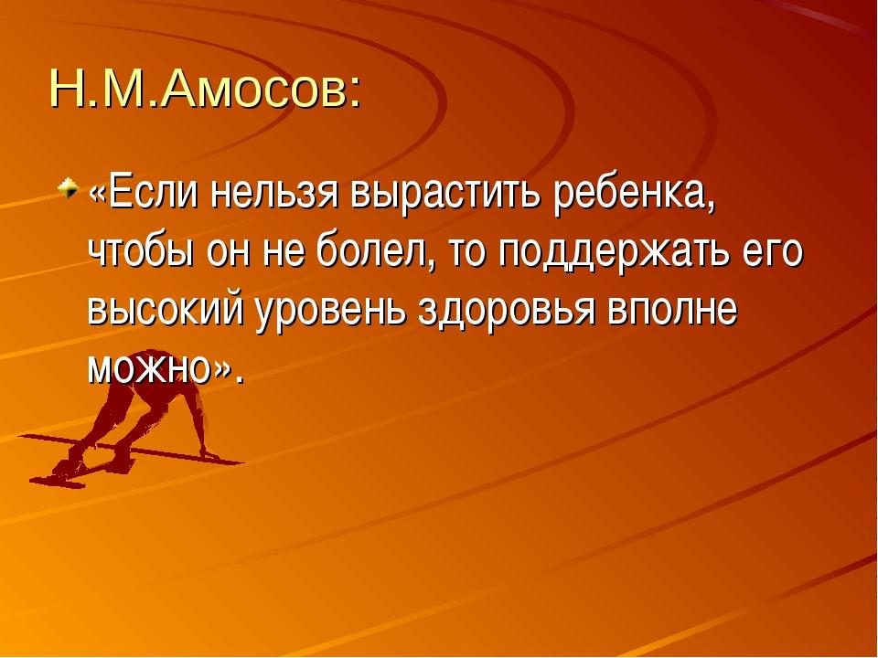 Н.М.Амосов: «Если нельзя вырастить ребенка, чтобы он не болел, то поддержать...