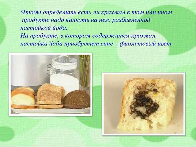Чтобы определить есть ли крахмал в том или ином продукте надо капнуть на него...