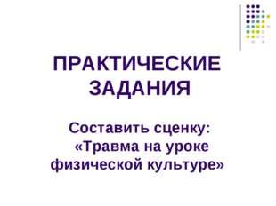 ПРАКТИЧЕСКИЕ ЗАДАНИЯ Составить сценку: «Травма на уроке физической культуре»