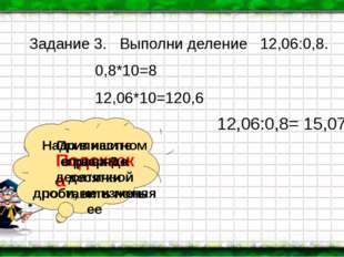 Задание 3. Выполни деление 12,06:0,8. 0,8*10=8 12,06*10=120,6 Подсказка Надо