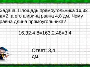16,32:4,8=163,2:48=3,4 Задача. Площадь прямоугольника 16,32 дм2, а его ширина