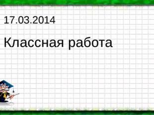 17.03.2014 Классная работа