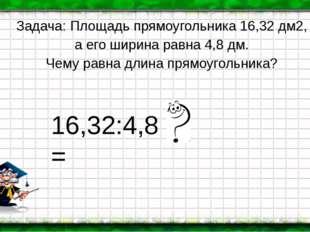 Задача: Площадь прямоугольника 16,32 дм2, а его ширина равна 4,8 дм. Чему рав