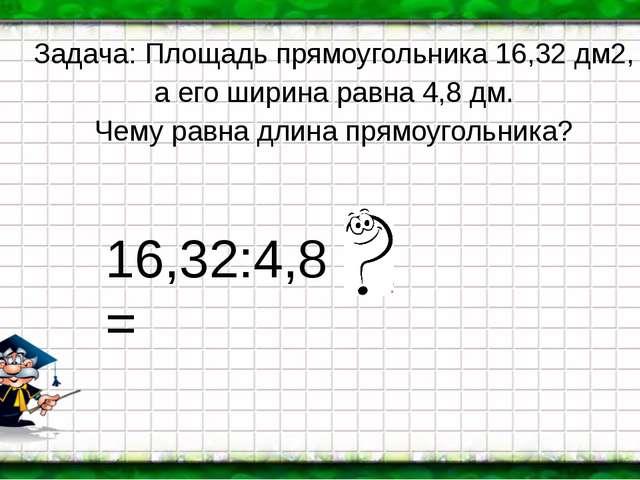 Задача: Площадь прямоугольника 16,32 дм2, а его ширина равна 4,8 дм. Чему рав...