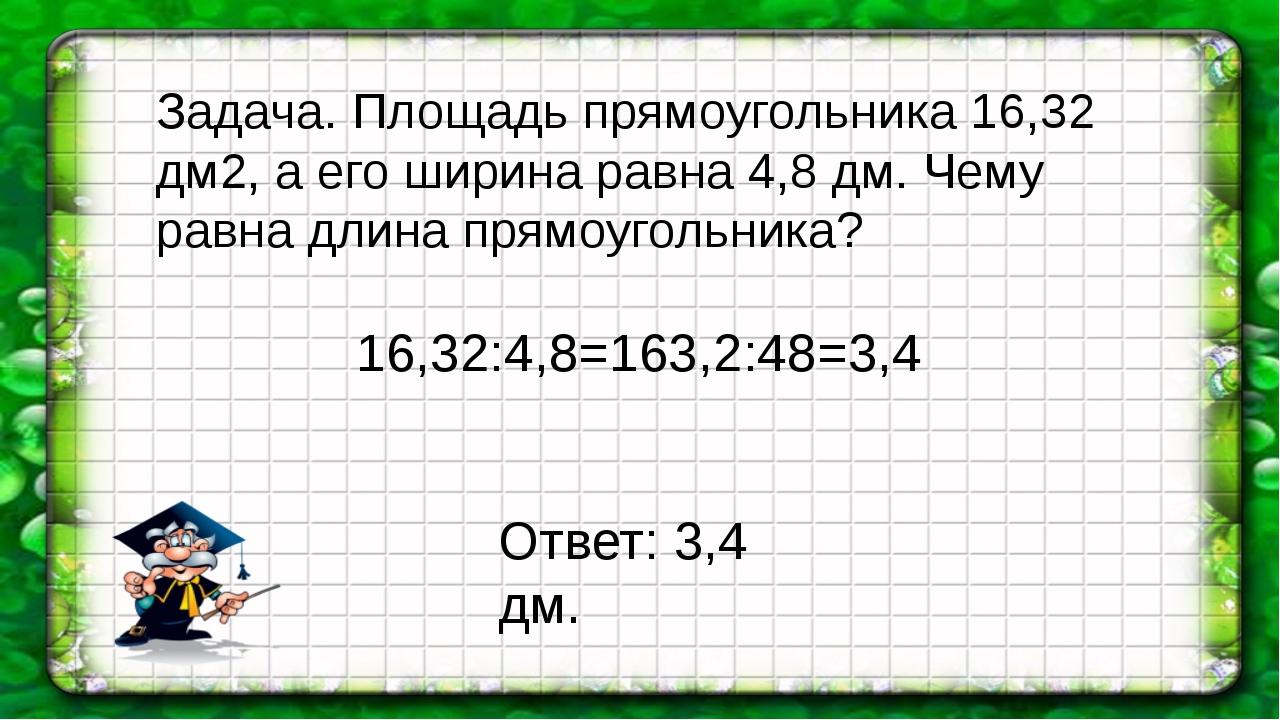 16,32:4,8=163,2:48=3,4 Задача. Площадь прямоугольника 16,32 дм2, а его ширина...