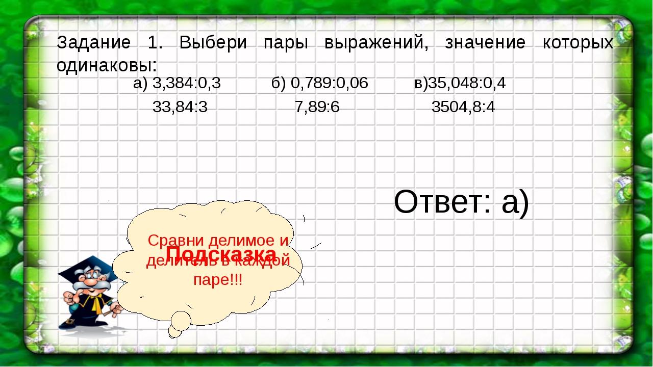 а) 3,384:0,3 б) 0,789:0,06 в)35,048:0,4 33,84:3 7,89:6 3504,8:4 Задание 1. Вы...