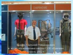 Бадаев Анатолий Никандрович в музее космонавтики школы СОК «Камчия» Апрель 20