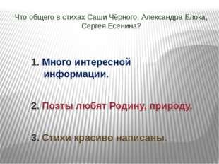 Что общего в стихах Саши Чёрного, Александра Блока, Сергея Есенина? 1. Много