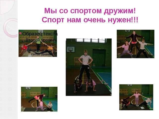Мы со спортом дружим! Спорт нам очень нужен!!!