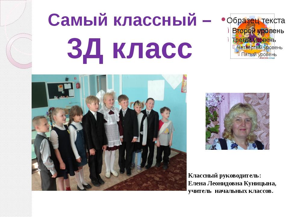 Самый классный – 3Д класс Классный руководитель: Елена Леонидовна Куницына, у...