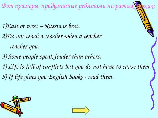 Вот примеры, придуманные ребятами на разных уроках: 1)East or west – Russia i...