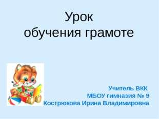 Урок обучения грамоте Учитель ВКК МБОУ гимназия № 9 Кострюкова Ирина Владимир