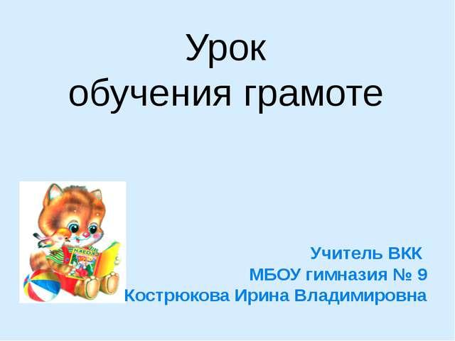 Урок обучения грамоте Учитель ВКК МБОУ гимназия № 9 Кострюкова Ирина Владимир...