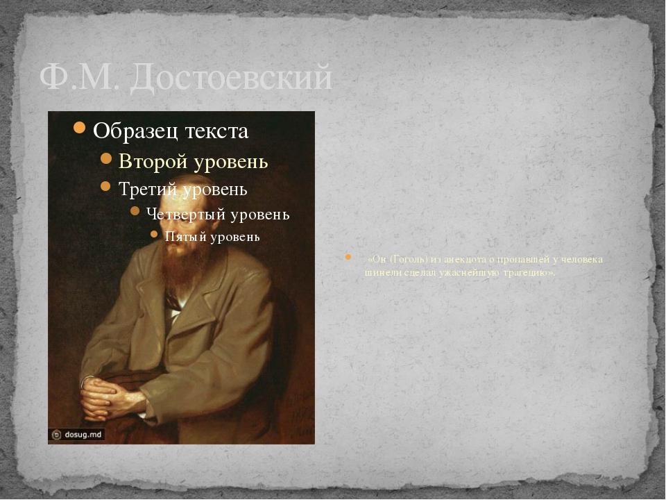 Ф.М. Достоевский «Он (Гоголь) из анекдота о пропавшей у человека шинели сдела...